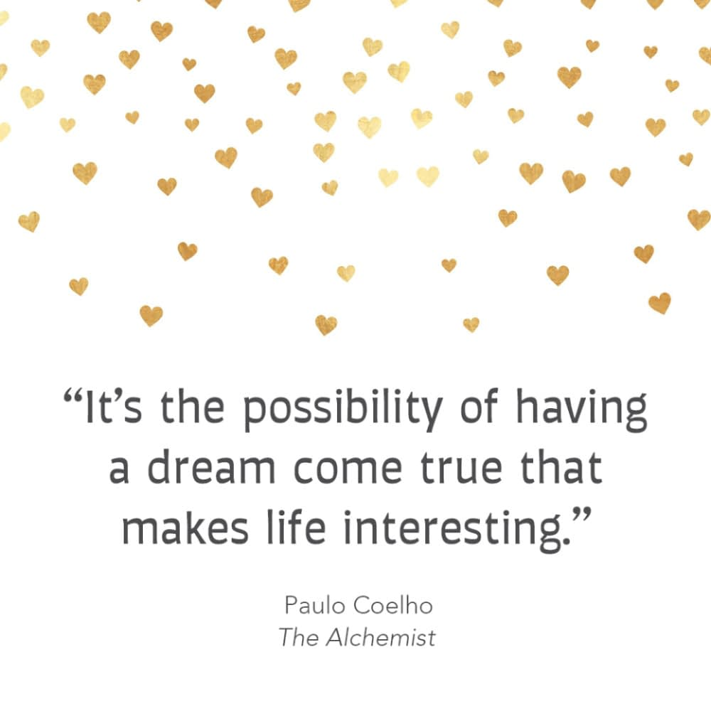 """""""It's the possibility of having a dream come true that makes life interesting."""" Paulo Coelho, The Alchemist"""