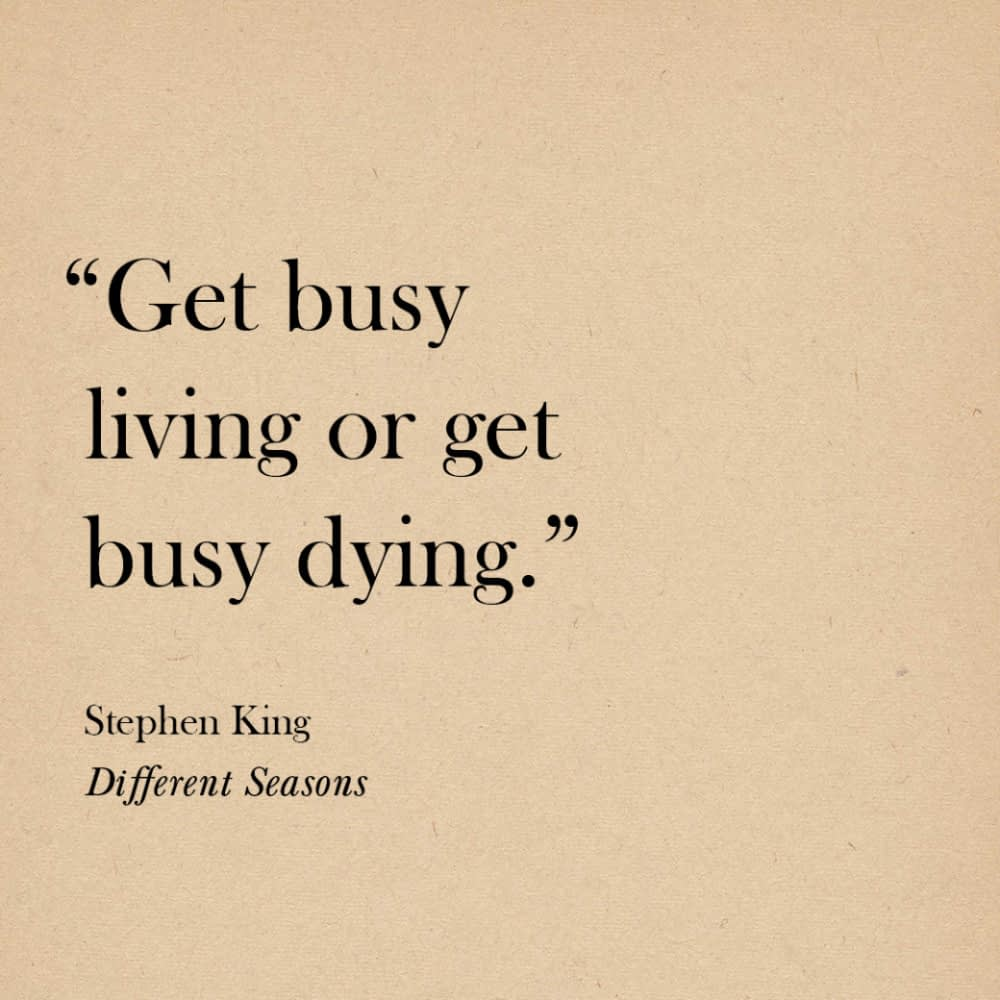 """""""Get busy living or get busy dying."""" Stephen King, Different Seasons"""