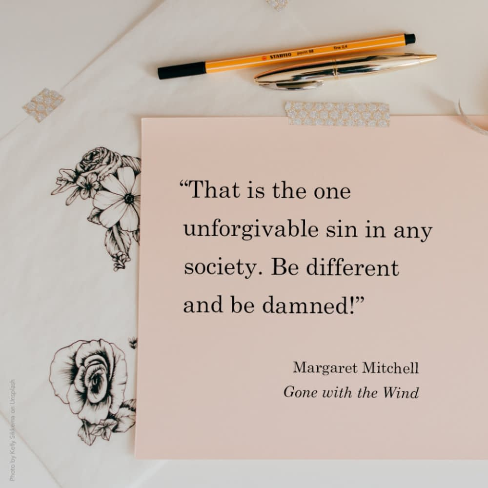"""""""That is the one unforgivable sin in any society. Be different and be damned!""""  Margaret Mitchell, Gone with the Wind"""