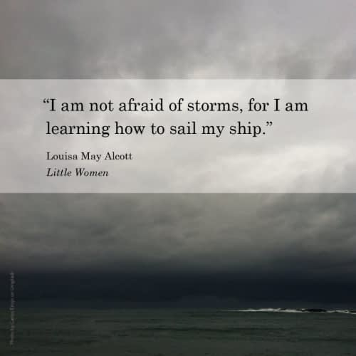 """""""I am not afraid of storms, for I am learning how to sail my ship."""" Louisa May Alcott, Little Women"""