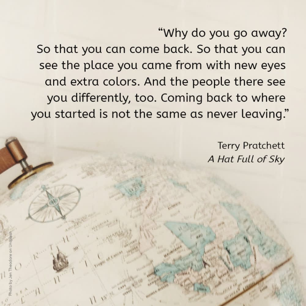 """""""Why do you go away? So that you can come back. So that you can see the place you came from with new eyes and extra colours. And the people there see you differently, too. Coming back to where you started is not the same as never leaving."""" Terry Pratchett, A Hat Full of Sky"""