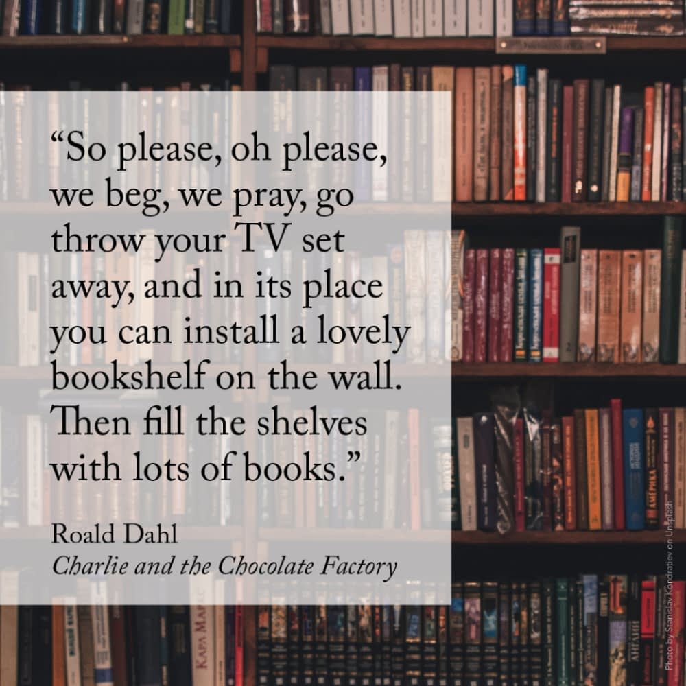 """""""So please, oh please, we beg, we pray, go throw your TV set away, and in its place you can install a lovely bookshelf on the wall. Then fill the shelves with lots of books."""" Roald Dahl, Charlie and the Chocolate Factory"""
