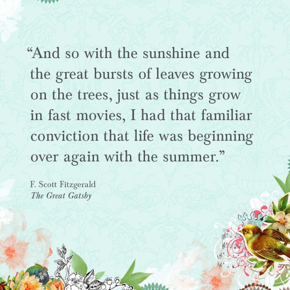 """""""And so, with the sunshine and the great bursts of leaves growing on the trees, just as things grow in fast movies, I had that familiar conviction that life was beginning over again with the summer."""" F. Scott Fitzgerald, The Great Gatsby"""