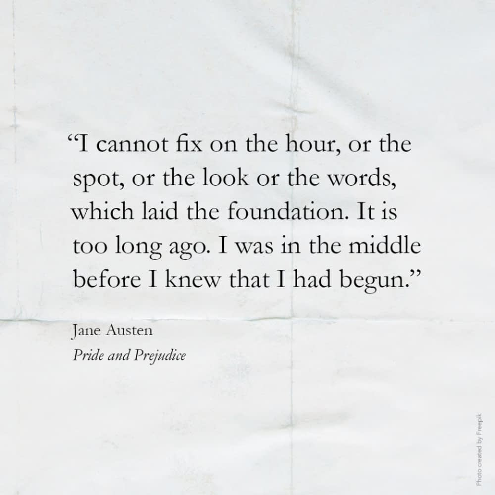 """""""I cannot fix on the hour, or the spot, or the look or the words, which laid the foundation. It is too long ago. I was in the middle before I knew that I had begun.""""  Jane Austen, Pride and Prejudice"""
