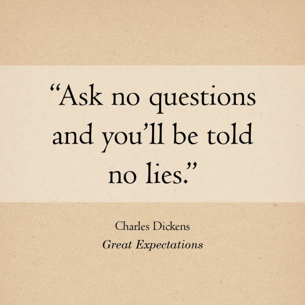 """""""Ask no questions and you'll be told no lies."""" Charles Dickens, Great Expectations"""